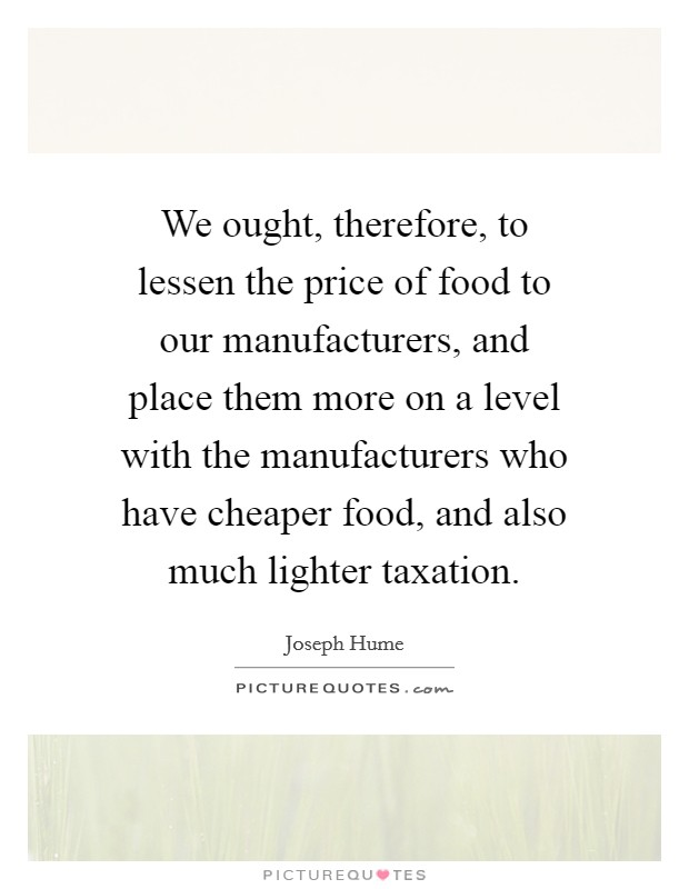 We ought, therefore, to lessen the price of food to our manufacturers, and place them more on a level with the manufacturers who have cheaper food, and also much lighter taxation Picture Quote #1