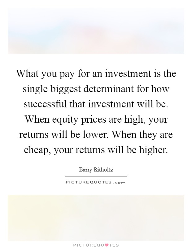 What you pay for an investment is the single biggest determinant for how successful that investment will be. When equity prices are high, your returns will be lower. When they are cheap, your returns will be higher Picture Quote #1