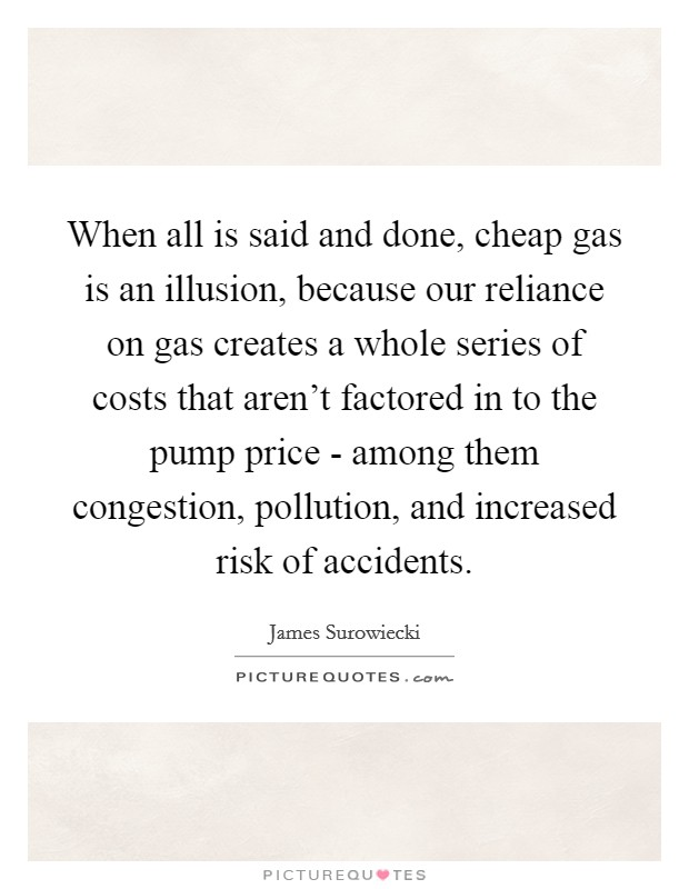 When all is said and done, cheap gas is an illusion, because our reliance on gas creates a whole series of costs that aren't factored in to the pump price - among them congestion, pollution, and increased risk of accidents Picture Quote #1