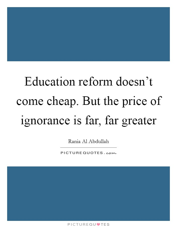 Education reform doesn't come cheap. But the price of ignorance is far, far greater Picture Quote #1