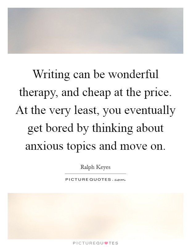 Writing can be wonderful therapy, and cheap at the price. At the very least, you eventually get bored by thinking about anxious topics and move on Picture Quote #1