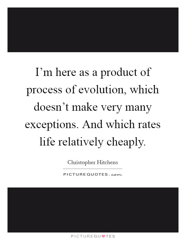 I'm here as a product of process of evolution, which doesn't make very many exceptions. And which rates life relatively cheaply Picture Quote #1