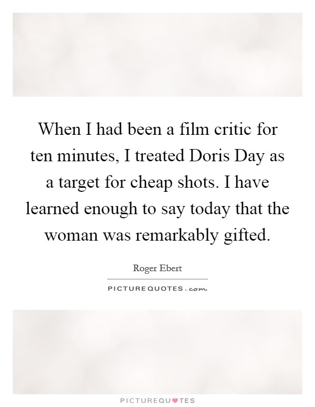 When I had been a film critic for ten minutes, I treated Doris Day as a target for cheap shots. I have learned enough to say today that the woman was remarkably gifted Picture Quote #1