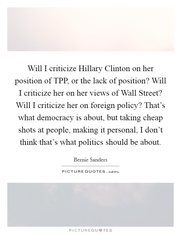 Will I criticize Hillary Clinton on her position of TPP, or the lack of position? Will I criticize her on her views of Wall Street? Will I criticize her on foreign policy? That's what democracy is about, but taking cheap shots at people, making it personal, I don't think that's what politics should be about Picture Quote #1