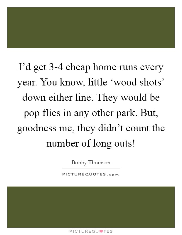 I'd get 3-4 cheap home runs every year. You know, little 'wood shots' down either line. They would be pop flies in any other park. But, goodness me, they didn't count the number of long outs! Picture Quote #1