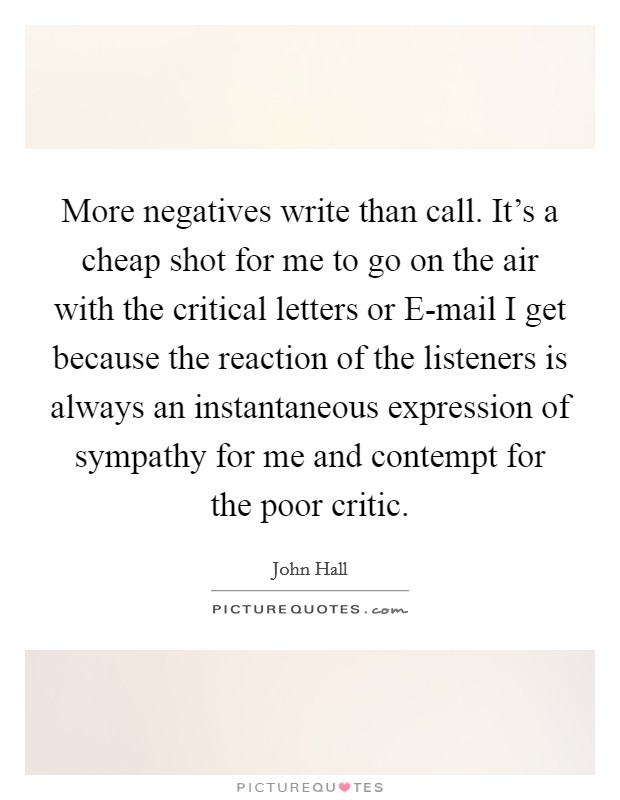 More negatives write than call. It's a cheap shot for me to go on the air with the critical letters or E-mail I get because the reaction of the listeners is always an instantaneous expression of sympathy for me and contempt for the poor critic Picture Quote #1