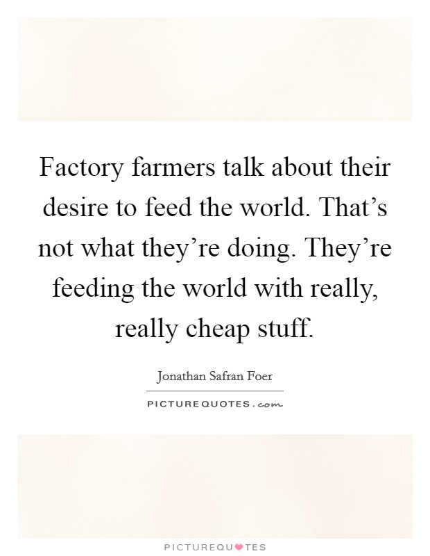 Factory farmers talk about their desire to feed the world. That's not what they're doing. They're feeding the world with really, really cheap stuff Picture Quote #1