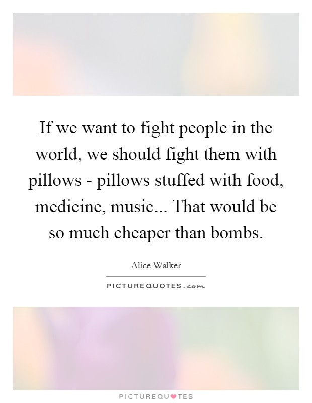 If we want to fight people in the world, we should fight them with pillows - pillows stuffed with food, medicine, music... That would be so much cheaper than bombs Picture Quote #1