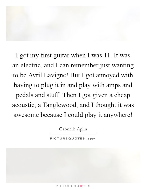 I got my first guitar when I was 11. It was an electric, and I can remember just wanting to be Avril Lavigne! But I got annoyed with having to plug it in and play with amps and pedals and stuff. Then I got given a cheap acoustic, a Tanglewood, and I thought it was awesome because I could play it anywhere! Picture Quote #1