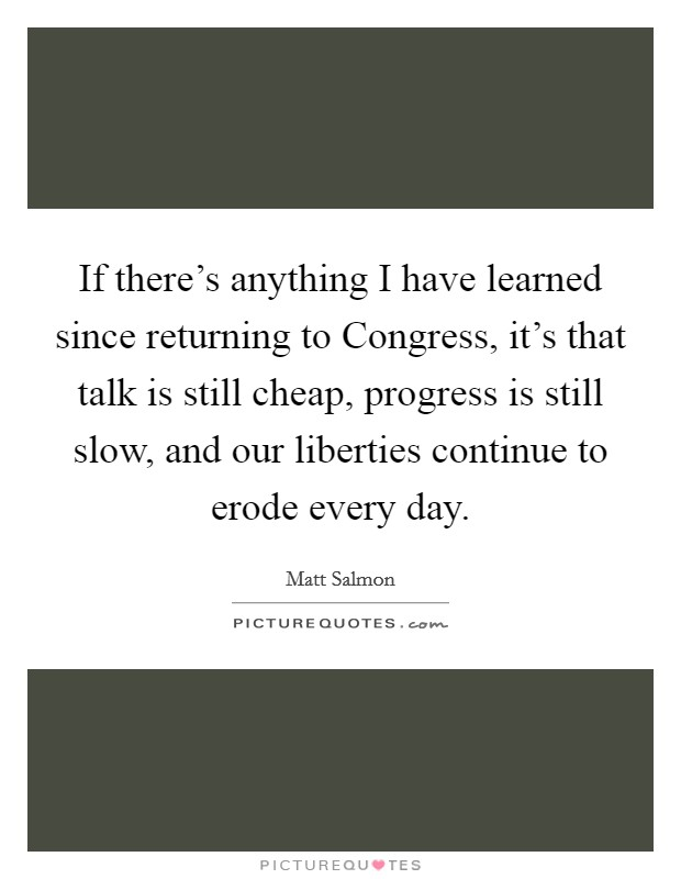 If there's anything I have learned since returning to Congress, it's that talk is still cheap, progress is still slow, and our liberties continue to erode every day Picture Quote #1