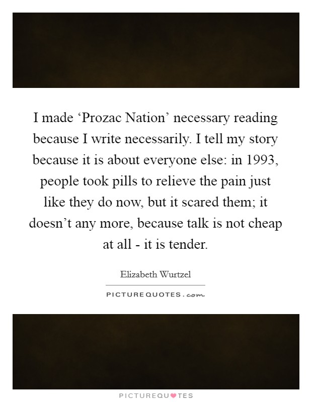 I made 'Prozac Nation' necessary reading because I write necessarily. I tell my story because it is about everyone else: in 1993, people took pills to relieve the pain just like they do now, but it scared them; it doesn't any more, because talk is not cheap at all - it is tender Picture Quote #1