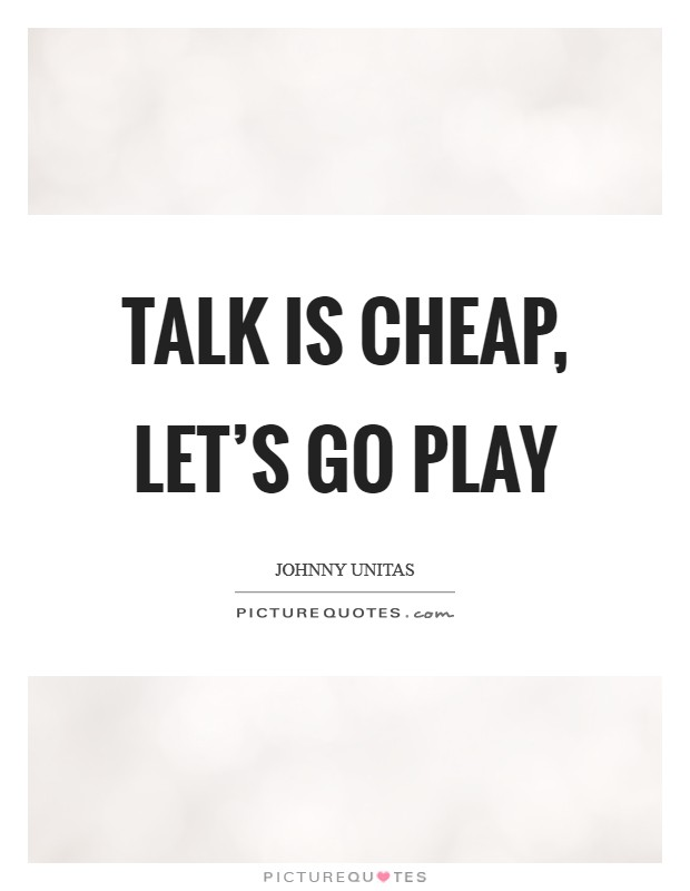 Talk is cheap, let's go play Picture Quote #1