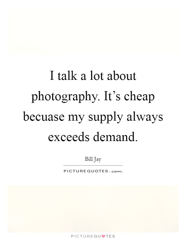 I talk a lot about photography. It's cheap becuase my supply always exceeds demand Picture Quote #1
