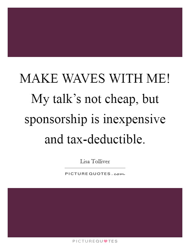 MAKE WAVES WITH ME! My talk's not cheap, but sponsorship is inexpensive and tax-deductible Picture Quote #1