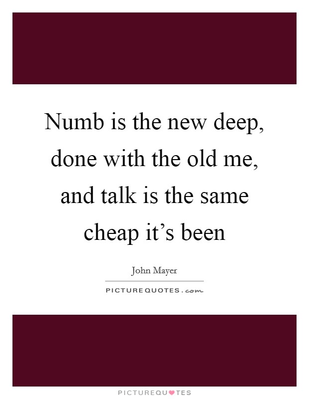 Numb is the new deep, done with the old me, and talk is the same cheap it's been Picture Quote #1