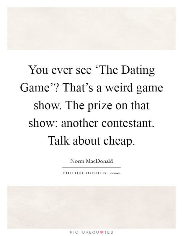 You ever see 'The Dating Game'? That's a weird game show. The prize on that show: another contestant. Talk about cheap Picture Quote #1