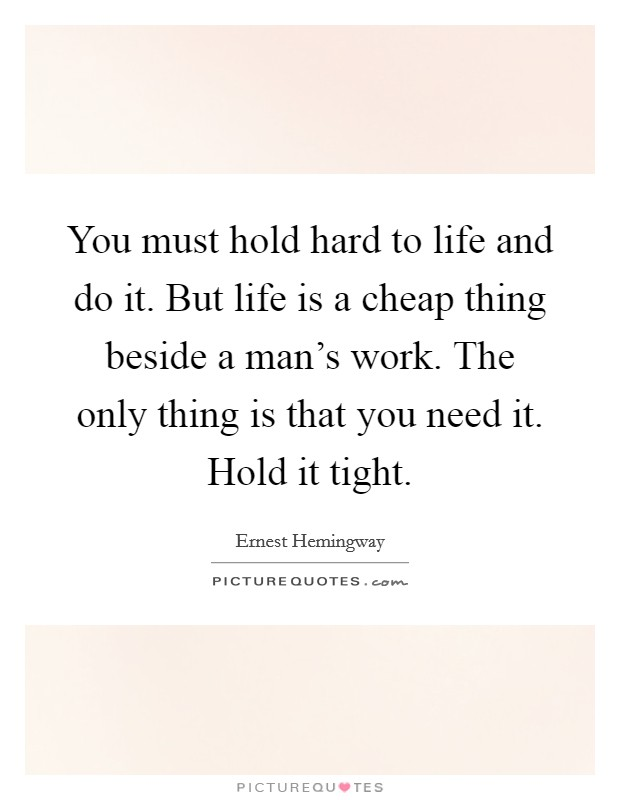 You must hold hard to life and do it. But life is a cheap thing beside a man's work. The only thing is that you need it. Hold it tight Picture Quote #1