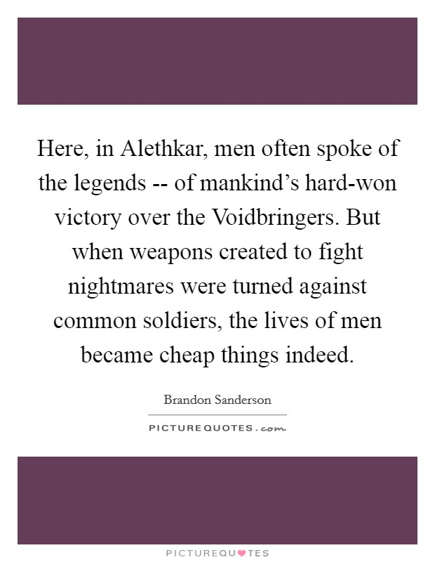 Here, in Alethkar, men often spoke of the legends -- of mankind's hard-won victory over the Voidbringers. But when weapons created to fight nightmares were turned against common soldiers, the lives of men became cheap things indeed Picture Quote #1