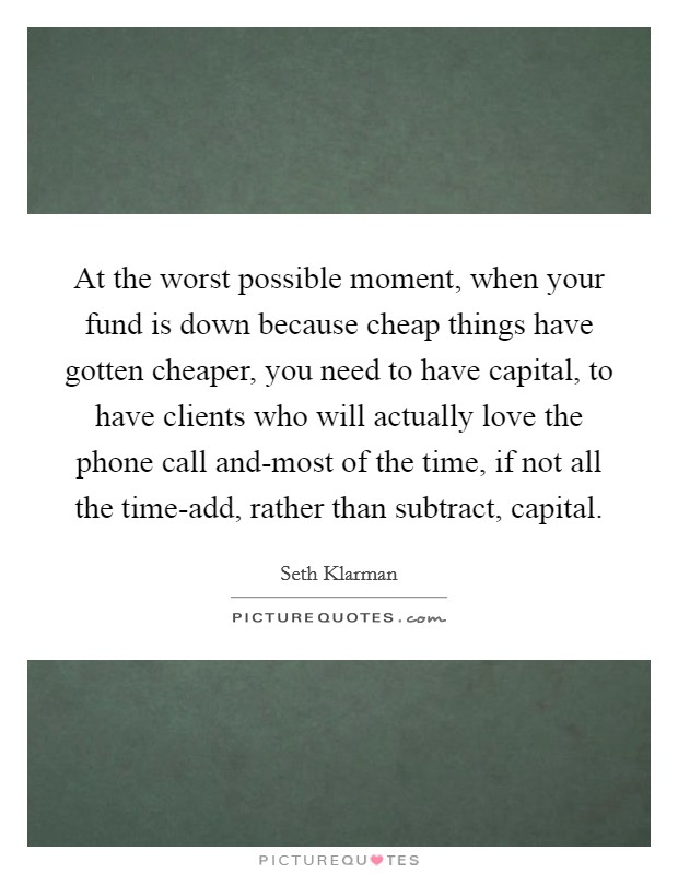 At the worst possible moment, when your fund is down because cheap things have gotten cheaper, you need to have capital, to have clients who will actually love the phone call and-most of the time, if not all the time-add, rather than subtract, capital Picture Quote #1