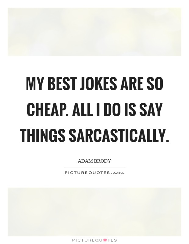 My best jokes are so cheap. All I do is say things sarcastically Picture Quote #1
