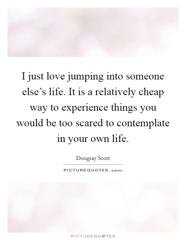 I just love jumping into someone else's life. It is a relatively cheap way to experience things you would be too scared to contemplate in your own life Picture Quote #1