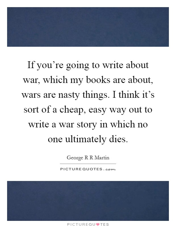 If you're going to write about war, which my books are about, wars are nasty things. I think it's sort of a cheap, easy way out to write a war story in which no one ultimately dies Picture Quote #1