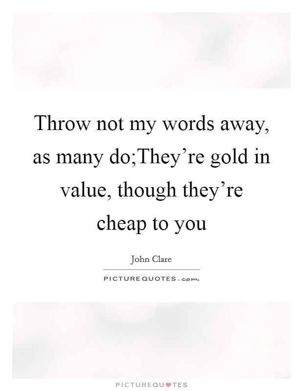 Throw not my words away, as many do;They're gold in value, though they're cheap to you Picture Quote #1