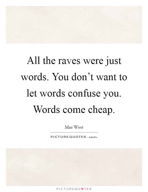 All the raves were just words. You don't want to let words confuse you. Words come cheap Picture Quote #1