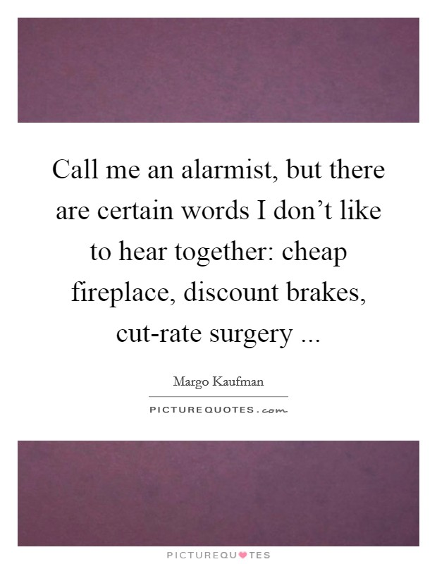 Call me an alarmist, but there are certain words I don't like to hear together: cheap fireplace, discount brakes, cut-rate surgery  Picture Quote #1