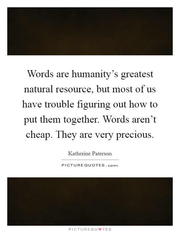 Words are humanity's greatest natural resource, but most of us have trouble figuring out how to put them together. Words aren't cheap. They are very precious Picture Quote #1