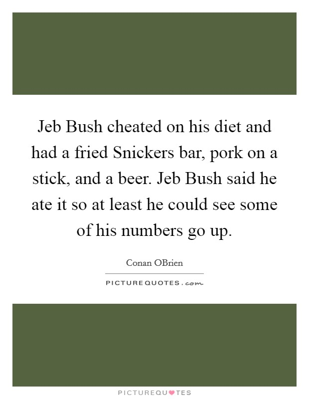 Jeb Bush cheated on his diet and had a fried Snickers bar, pork on a stick, and a beer. Jeb Bush said he ate it so at least he could see some of his numbers go up Picture Quote #1