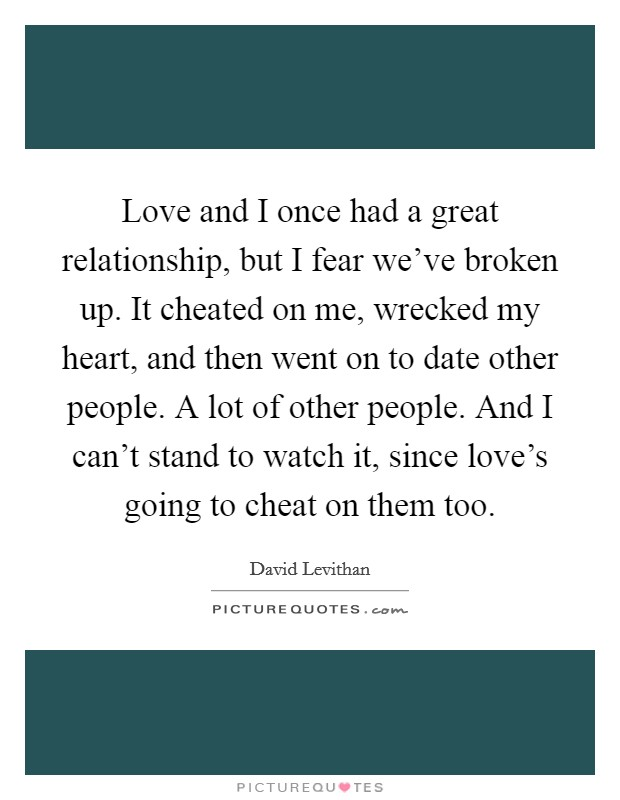 Love and I once had a great relationship, but I fear we've broken up. It cheated on me, wrecked my heart, and then went on to date other people. A lot of other people. And I can't stand to watch it, since love's going to cheat on them too. Picture Quote #1