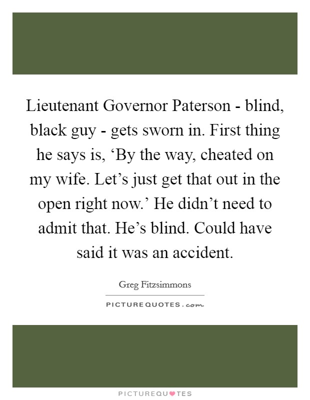 Lieutenant Governor Paterson - blind, black guy - gets sworn in. First thing he says is, 'By the way, cheated on my wife. Let's just get that out in the open right now.' He didn't need to admit that. He's blind. Could have said it was an accident Picture Quote #1