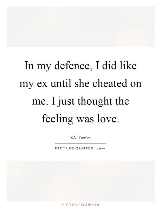In my defence, I did like my ex until she cheated on me. I just thought the feeling was love Picture Quote #1