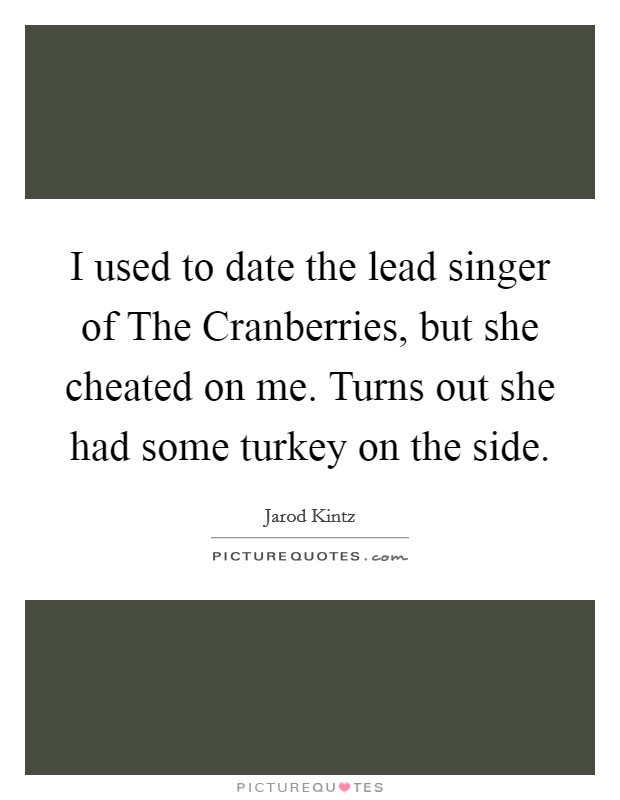 I used to date the lead singer of The Cranberries, but she cheated on me. Turns out she had some turkey on the side Picture Quote #1