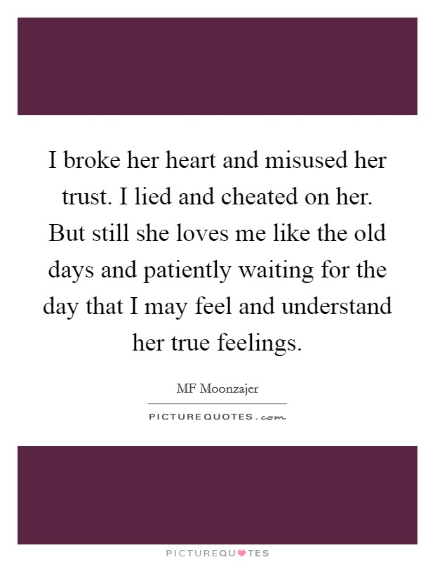 I broke her heart and misused her trust. I lied and cheated on her. But still she loves me like the old days and patiently waiting for the day that I may feel and understand her true feelings Picture Quote #1