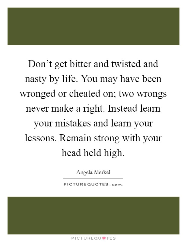 Don't get bitter and twisted and nasty by life. You may have been wronged or cheated on; two wrongs never make a right. Instead learn your mistakes and learn your lessons. Remain strong with your head held high Picture Quote #1