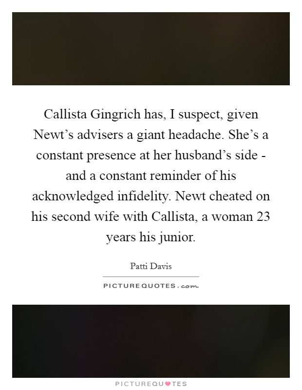 Callista Gingrich has, I suspect, given Newt's advisers a giant headache. She's a constant presence at her husband's side - and a constant reminder of his acknowledged infidelity. Newt cheated on his second wife with Callista, a woman 23 years his junior Picture Quote #1