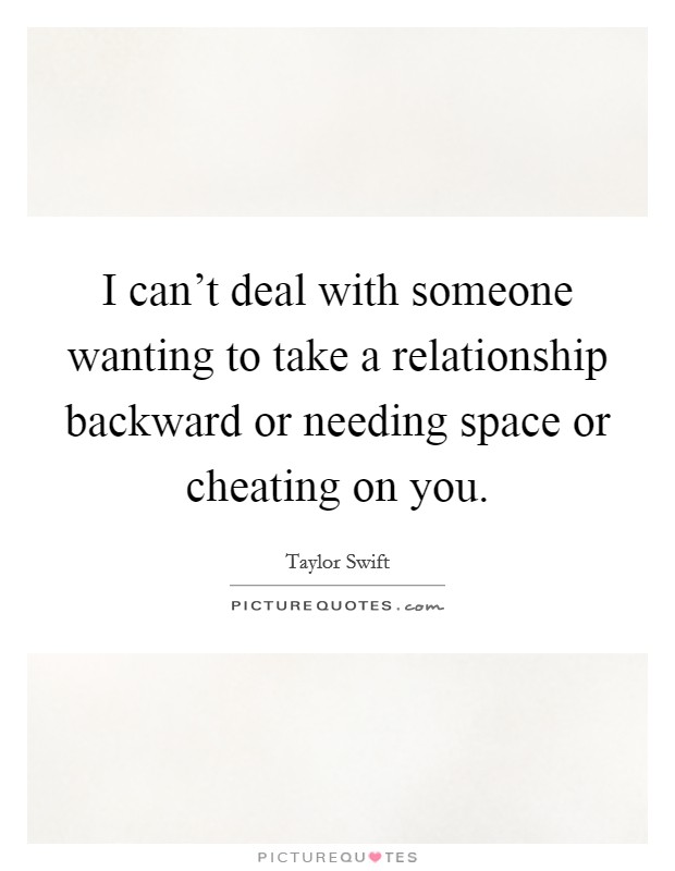 I can't deal with someone wanting to take a relationship backward or needing space or cheating on you Picture Quote #1