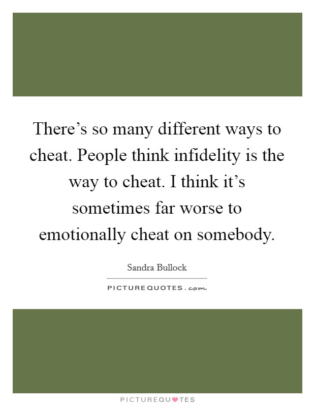 There's so many different ways to cheat. People think infidelity is the way to cheat. I think it's sometimes far worse to emotionally cheat on somebody. Picture Quote #1