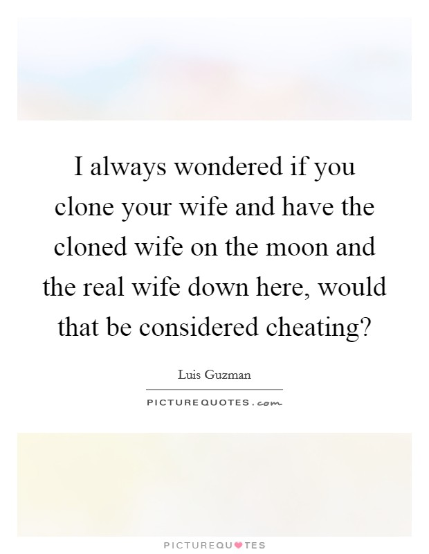I always wondered if you clone your wife and have the cloned wife on the moon and the real wife down here, would that be considered cheating? Picture Quote #1