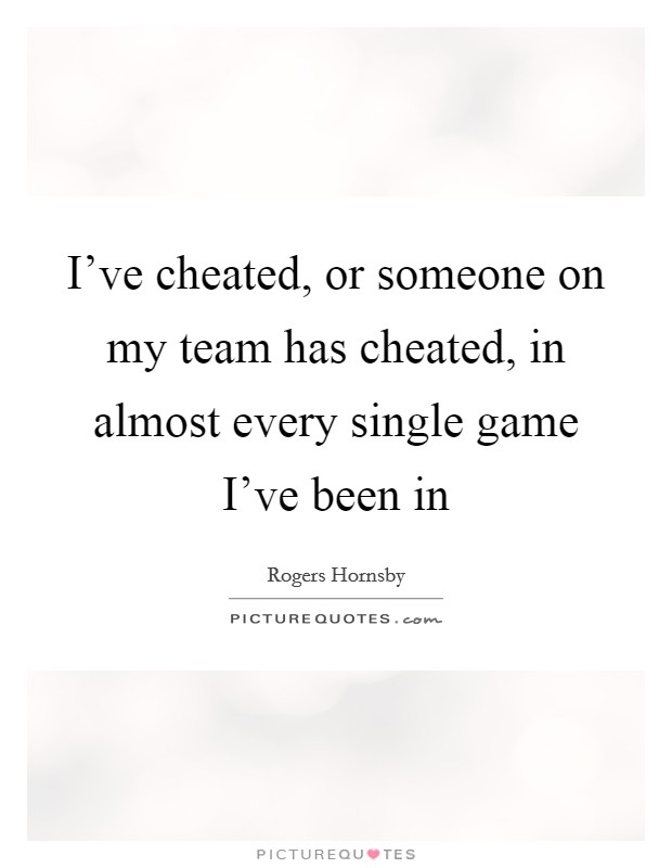 I've cheated, or someone on my team has cheated, in almost every single game I've been in Picture Quote #1