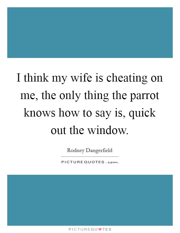 I think my wife is cheating on me, the only thing the parrot
