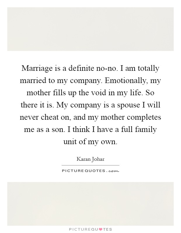 Marriage is a definite no-no. I am totally married to my company. Emotionally, my mother fills up the void in my life. So there it is. My company is a spouse I will never cheat on, and my mother completes me as a son. I think I have a full family unit of my own Picture Quote #1