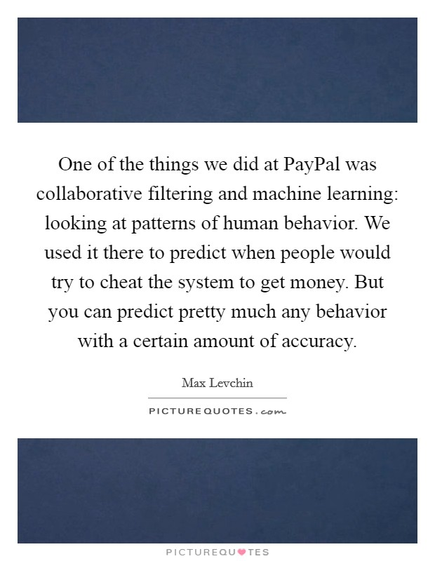 One of the things we did at PayPal was collaborative filtering and machine learning: looking at patterns of human behavior. We used it there to predict when people would try to cheat the system to get money. But you can predict pretty much any behavior with a certain amount of accuracy Picture Quote #1