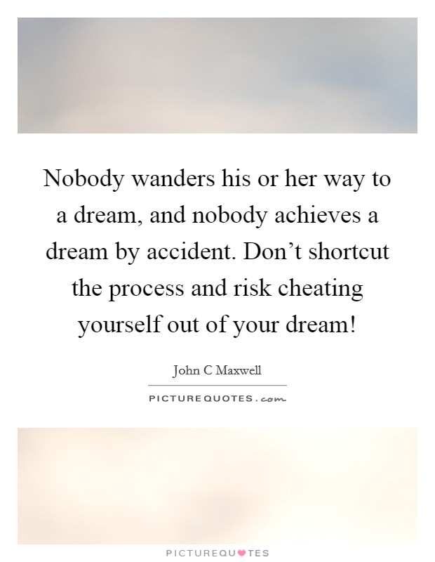 Nobody wanders his or her way to a dream, and nobody achieves a dream by accident. Don't shortcut the process and risk cheating yourself out of your dream! Picture Quote #1