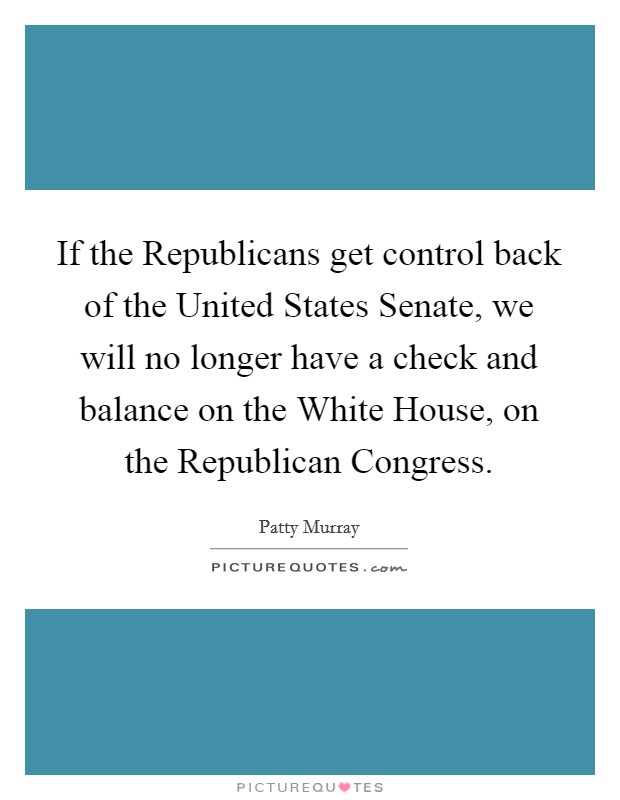 If the Republicans get control back of the United States Senate, we will no longer have a check and balance on the White House, on the Republican Congress Picture Quote #1