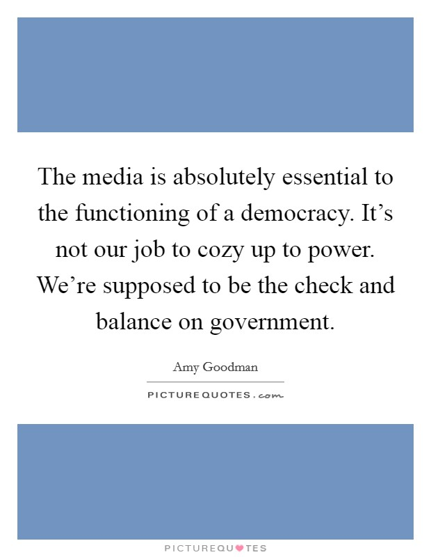 The media is absolutely essential to the functioning of a democracy. It's not our job to cozy up to power. We're supposed to be the check and balance on government Picture Quote #1