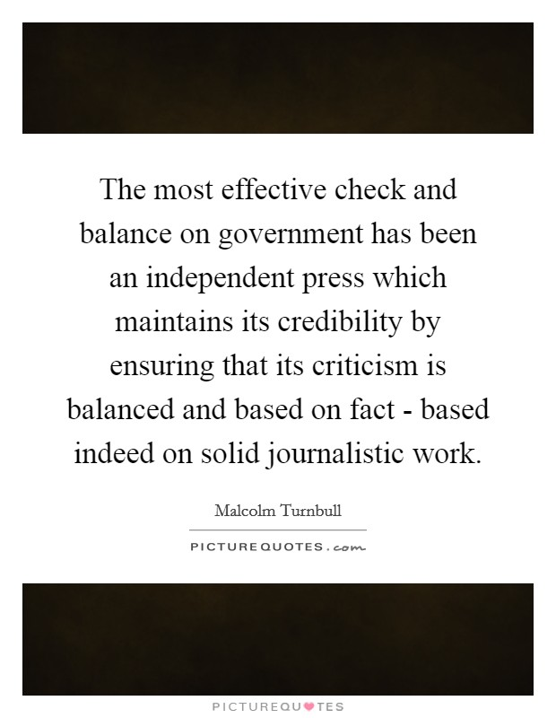 The most effective check and balance on government has been an independent press which maintains its credibility by ensuring that its criticism is balanced and based on fact - based indeed on solid journalistic work Picture Quote #1