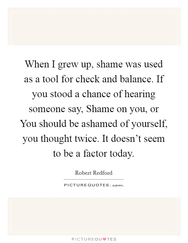 When I grew up, shame was used as a tool for check and balance. If you stood a chance of hearing someone say, Shame on you, or You should be ashamed of yourself, you thought twice. It doesn't seem to be a factor today Picture Quote #1